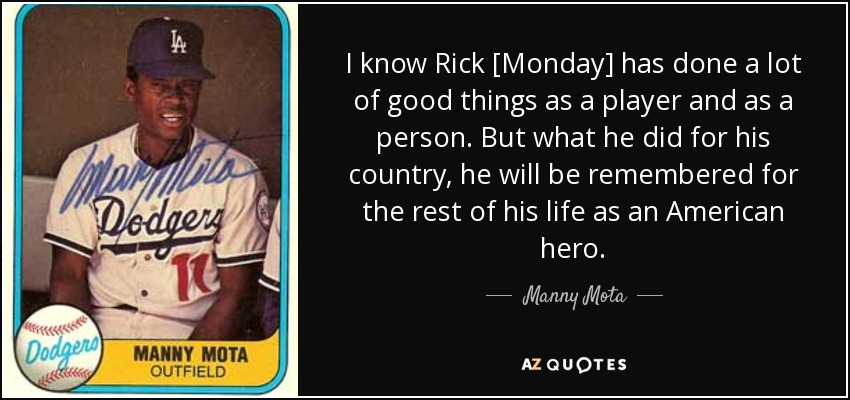 I know Rick [Monday] has done a lot of good things as a player and as a person. But what he did for his country, he will be remembered for the rest of his life as an American hero. - Manny Mota