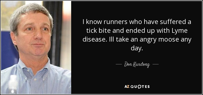 I know runners who have suffered a tick bite and ended up with Lyme disease. Ill take an angry moose any day. - Don Kardong