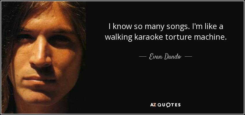 I know so many songs. I'm like a walking karaoke torture machine. - Evan Dando