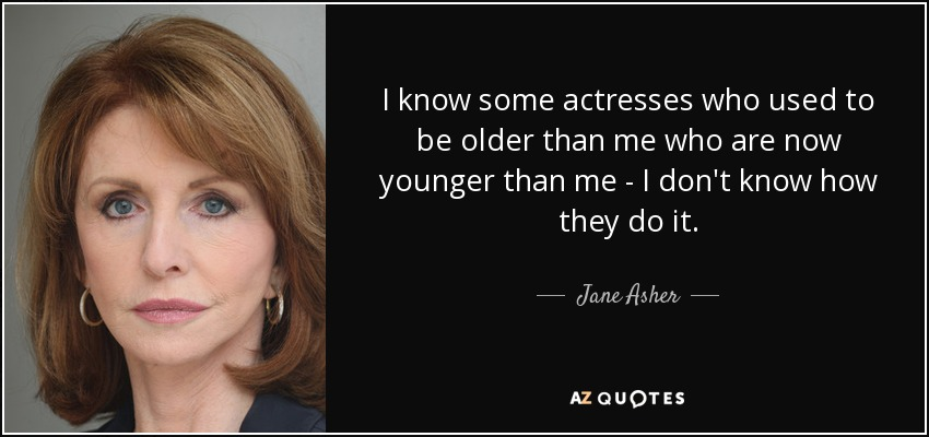 I know some actresses who used to be older than me who are now younger than me - I don't know how they do it. - Jane Asher