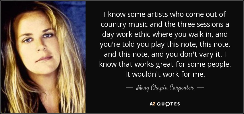 I know some artists who come out of country music and the three sessions a day work ethic where you walk in, and you're told you play this note, this note, and this note, and you don't vary it. I know that works great for some people. It wouldn't work for me. - Mary Chapin Carpenter