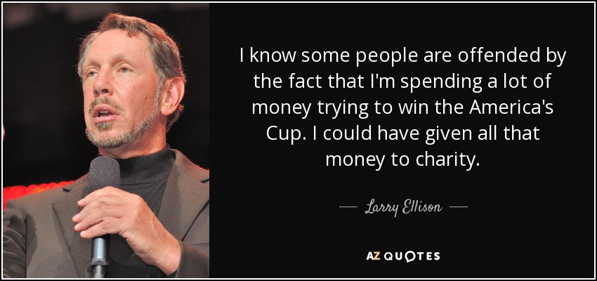 I know some people are offended by the fact that I'm spending a lot of money trying to win the America's Cup. I could have given all that money to charity. - Larry Ellison