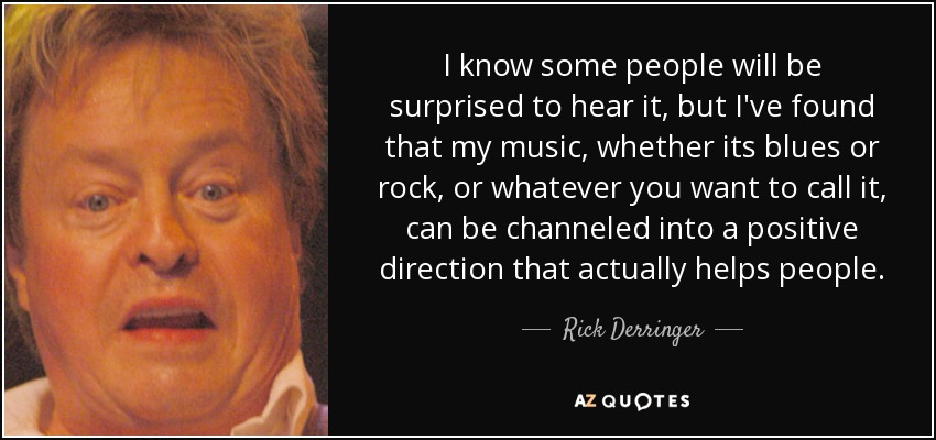 I know some people will be surprised to hear it, but I've found that my music, whether its blues or rock, or whatever you want to call it, can be channeled into a positive direction that actually helps people. - Rick Derringer