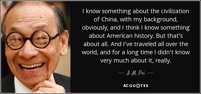 I know something about the civilization of China, with my background, obviously, and I think I know something about American history. But that's about all. And I've traveled all over the world, and for a long time I didn't know very much about it, really. - I. M. Pei