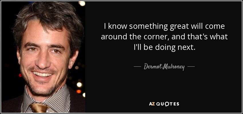 I know something great will come around the corner, and that's what I'll be doing next. - Dermot Mulroney