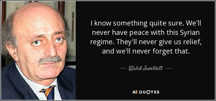 I know something quite sure. We'll never have peace with this Syrian regime. They'll never give us relief, and we'll never forget that. - Walid Jumblatt