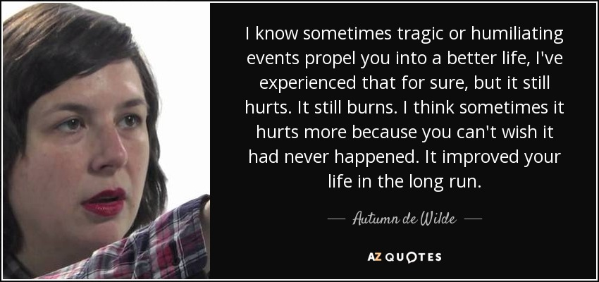 I know sometimes tragic or humiliating events propel you into a better life, I've experienced that for sure, but it still hurts. It still burns. I think sometimes it hurts more because you can't wish it had never happened. It improved your life in the long run. - Autumn de Wilde
