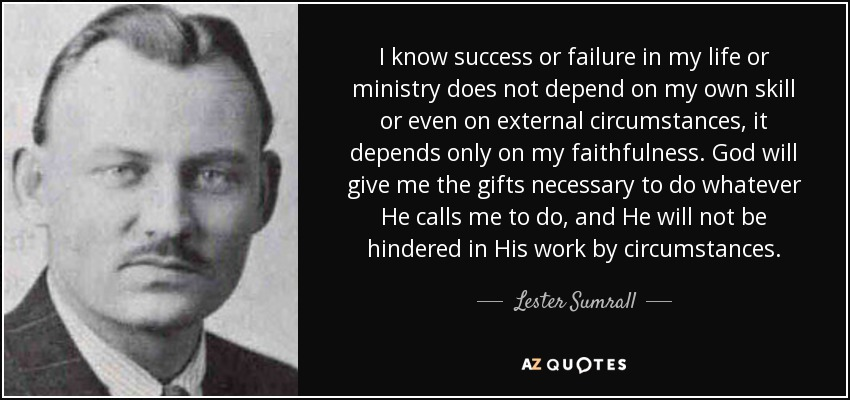 I know success or failure in my life or ministry does not depend on my own skill or even on external circumstances, it depends only on my faithfulness. God will give me the gifts necessary to do whatever He calls me to do, and He will not be hindered in His work by circumstances. - Lester Sumrall