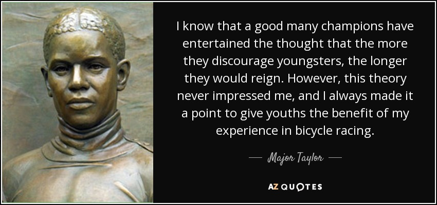I know that a good many champions have entertained the thought that the more they discourage youngsters, the longer they would reign. However, this theory never impressed me, and I always made it a point to give youths the benefit of my experience in bicycle racing. - Major Taylor