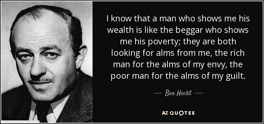 I know that a man who shows me his wealth is like the beggar who shows me his poverty; they are both looking for alms from me, the rich man for the alms of my envy, the poor man for the alms of my guilt. - Ben Hecht
