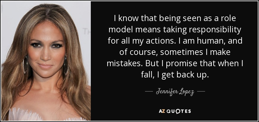 I know that being seen as a role model means taking responsibility for all my actions. I am human, and of course, sometimes I make mistakes. But I promise that when I fall, I get back up. - Jennifer Lopez