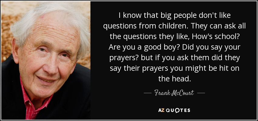 I know that big people don't like questions from children. They can ask all the questions they like, How's school? Are you a good boy? Did you say your prayers? but if you ask them did they say their prayers you might be hit on the head. - Frank McCourt