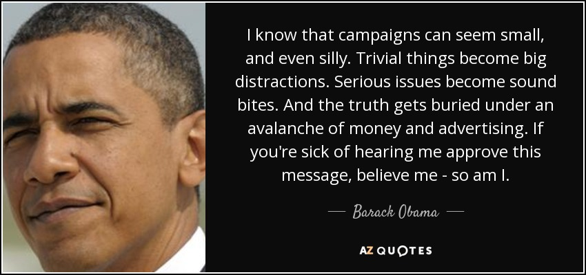 I know that campaigns can seem small, and even silly. Trivial things become big distractions. Serious issues become sound bites. And the truth gets buried under an avalanche of money and advertising. If you're sick of hearing me approve this message, believe me - so am I. - Barack Obama