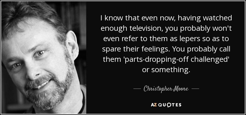 I know that even now, having watched enough television, you probably won't even refer to them as lepers so as to spare their feelings. You probably call them 'parts-dropping-off challenged' or something. - Christopher Moore