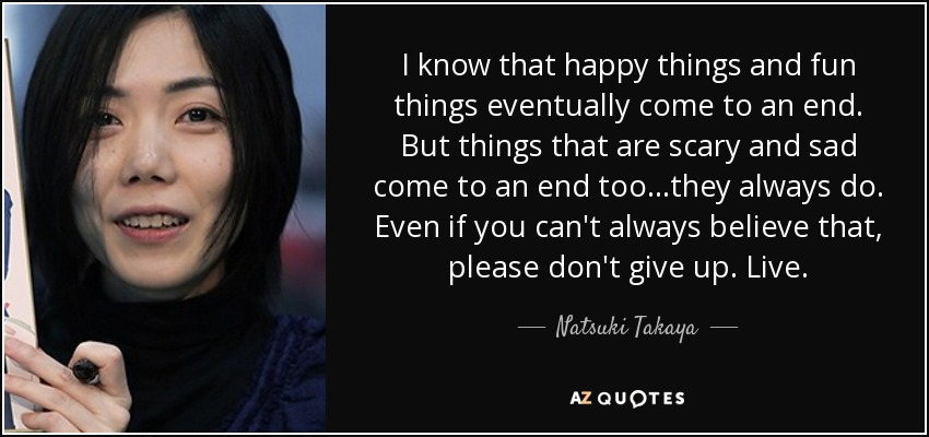 I know that happy things and fun things eventually come to an end. But things that are scary and sad come to an end too...they always do. Even if you can't always believe that , please don't give up. Live. - Natsuki Takaya