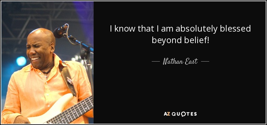 Nathan East Quote I Know That I Am Absolutely Blessed Beyond Belief