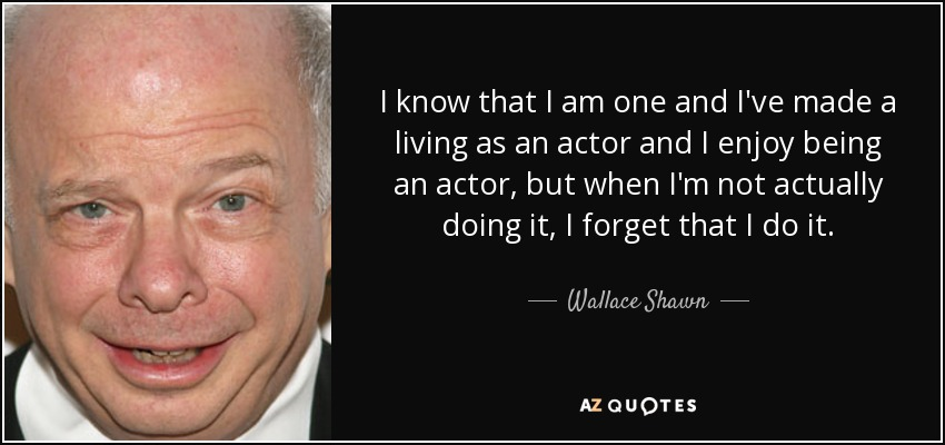 I know that I am one and I've made a living as an actor and I enjoy being an actor, but when I'm not actually doing it, I forget that I do it. - Wallace Shawn