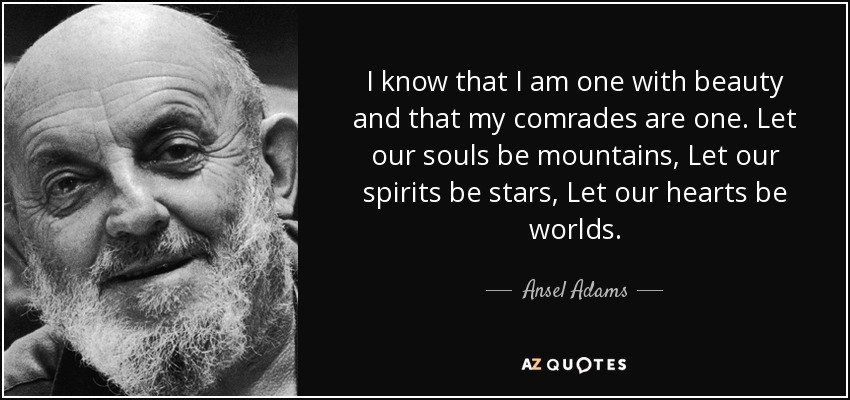 I know that I am one with beauty and that my comrades are one. Let our souls be mountains, Let our spirits be stars, Let our hearts be worlds. - Ansel Adams