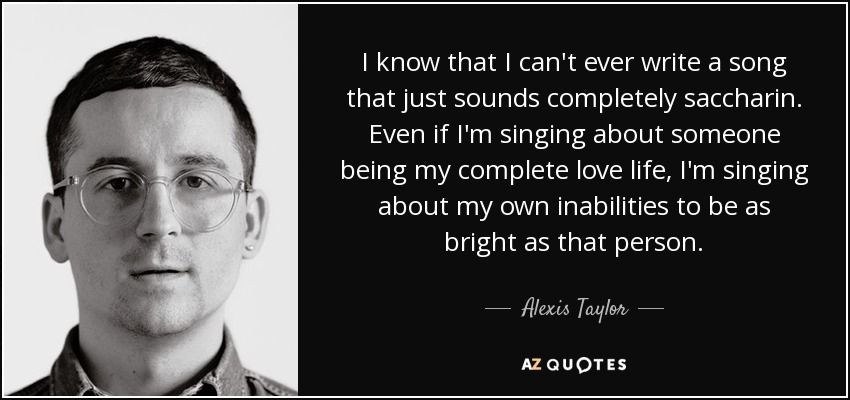 I know that I can't ever write a song that just sounds completely saccharin. Even if I'm singing about someone being my complete love life, I'm singing about my own inabilities to be as bright as that person. - Alexis Taylor