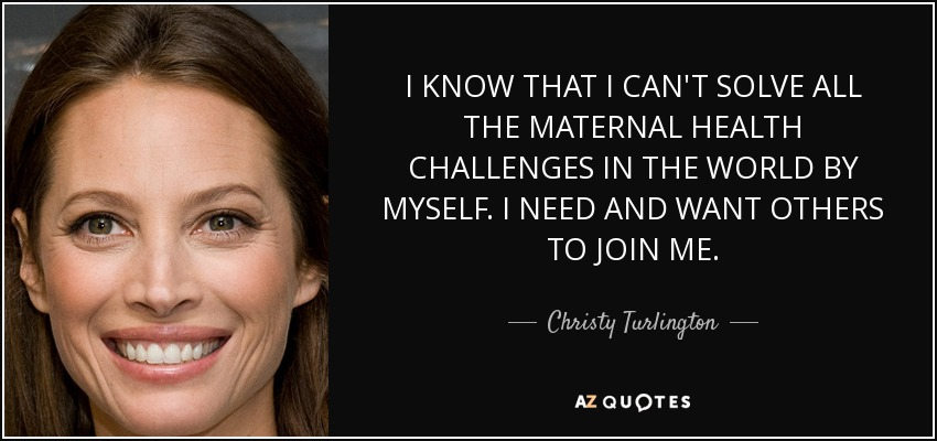 I KNOW THAT I CAN'T SOLVE ALL THE MATERNAL HEALTH CHALLENGES IN THE WORLD BY MYSELF. I NEED AND WANT OTHERS TO JOIN ME. - Christy Turlington