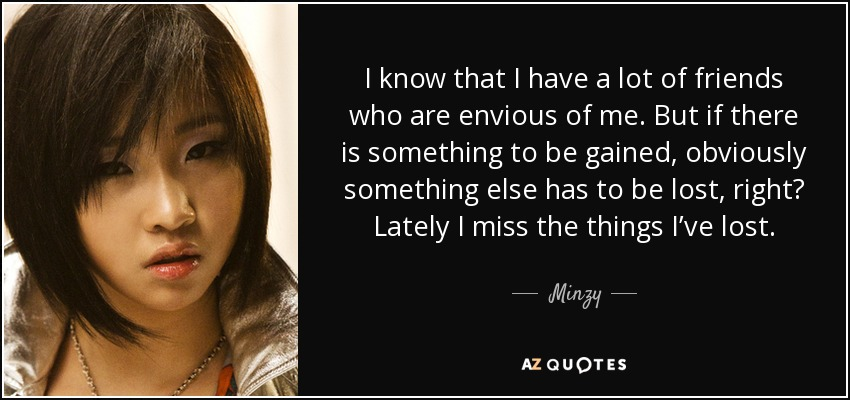 I know that I have a lot of friends who are envious of me. But if there is something to be gained, obviously something else has to be lost, right? Lately I miss the things I've lost. - Minzy
