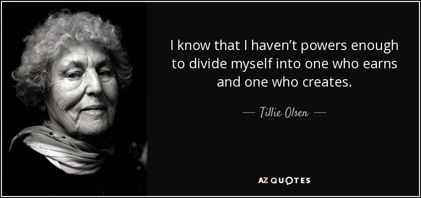 I know that I haven't powers enough to divide myself into one who earns and one who creates. - Tillie Olsen