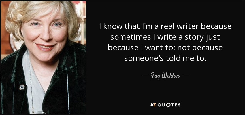 I know that I'm a real writer because sometimes I write a story just because I want to; not because someone's told me to. - Fay Weldon