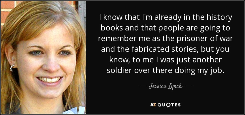 I know that I'm already in the history books and that people are going to remember me as the prisoner of war and the fabricated stories, but you know, to me I was just another soldier over there doing my job. - Jessica Lynch