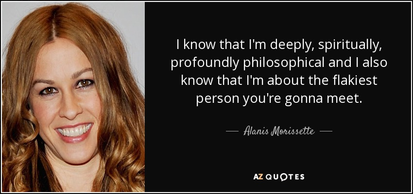 I know that I'm deeply, spiritually, profoundly philosophical and I also know that I'm about the flakiest person you're gonna meet. - Alanis Morissette