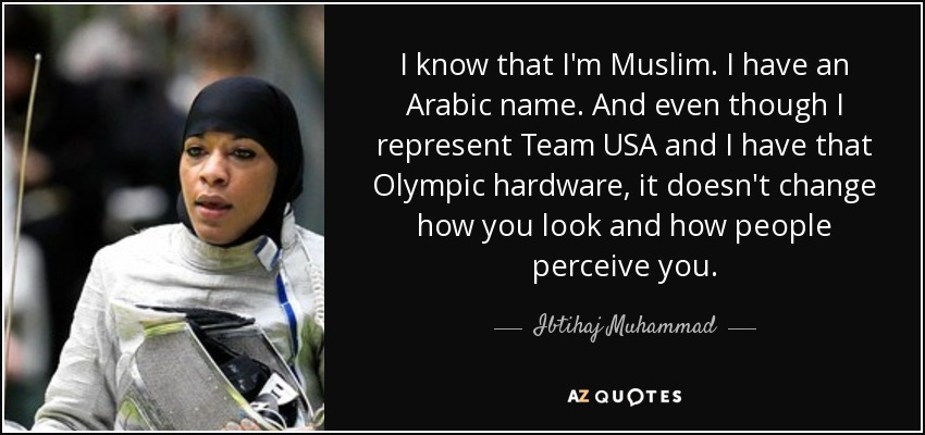 I know that I'm Muslim. I have an Arabic name. And even though I represent Team USA and I have that Olympic hardware, it doesn't change how you look and how people perceive you. - Ibtihaj Muhammad