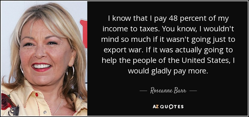 I know that I pay 48 percent of my income to taxes. You know, I wouldn't mind so much if it wasn't going just to export war. If it was actually going to help the people of the United States, I would gladly pay more. - Roseanne Barr