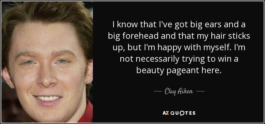 I know that I've got big ears and a big forehead and that my hair sticks up, but I'm happy with myself. I'm not necessarily trying to win a beauty pageant here. - Clay Aiken