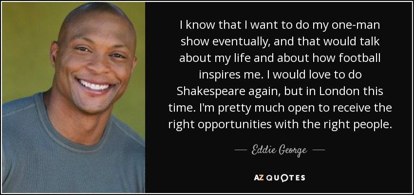 I know that I want to do my one-man show eventually, and that would talk about my life and about how football inspires me. I would love to do Shakespeare again, but in London this time. I'm pretty much open to receive the right opportunities with the right people. - Eddie George
