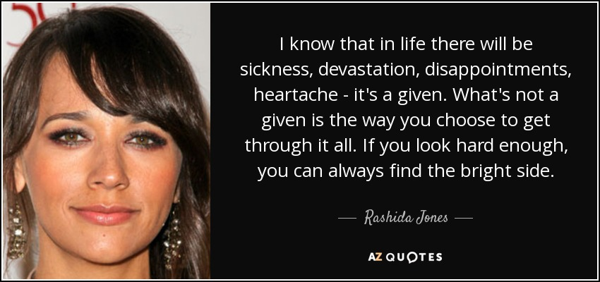 I know that in life there will be sickness, devastation, disappointments, heartache - it's a given. What's not a given is the way you choose to get through it all. If you look hard enough, you can always find the bright side. - Rashida Jones