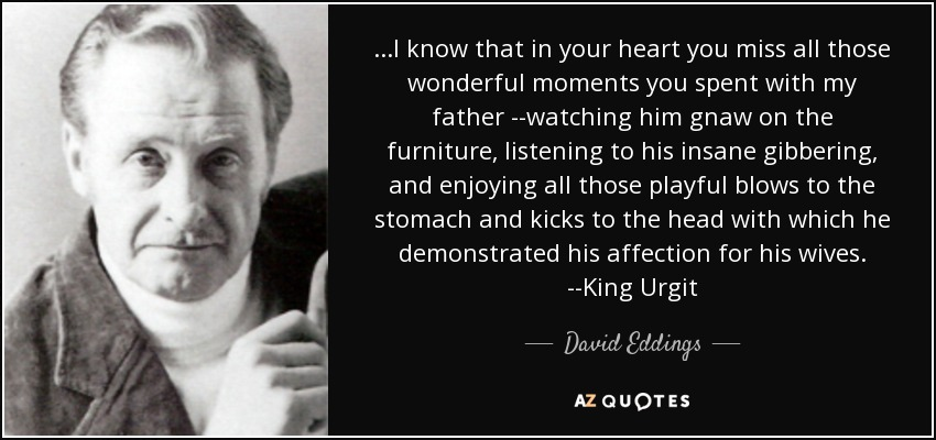 ...I know that in your heart you miss all those wonderful moments you spent with my father --watching him gnaw on the furniture, listening to his insane gibbering, and enjoying all those playful blows to the stomach and kicks to the head with which he demonstrated his affection for his wives. --King Urgit - David Eddings