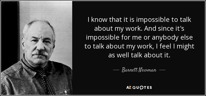 I know that it is impossible to talk about my work. And since it's impossible for me or anybody else to talk about my work, I feel I might as well talk about it. - Barnett Newman