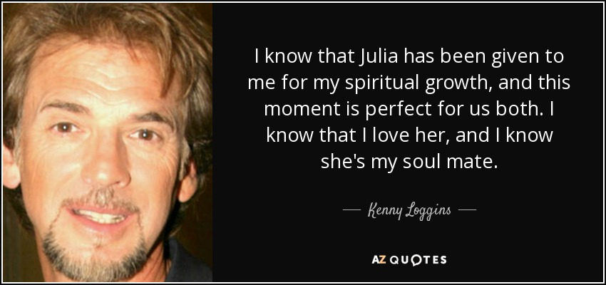 I know that Julia has been given to me for my spiritual growth, and this moment is perfect for us both. I know that I love her, and I know she's my soul mate. - Kenny Loggins