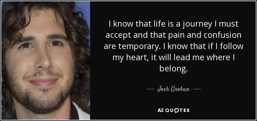 I know that life is a journey I must accept and that pain and confusion are temporary. I know that if I follow my heart, it will lead me where I belong. - Josh Groban