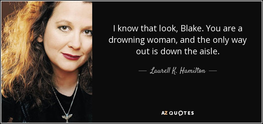 I know that look, Blake. You are a drowning woman, and the only way out is down the aisle. - Laurell K. Hamilton