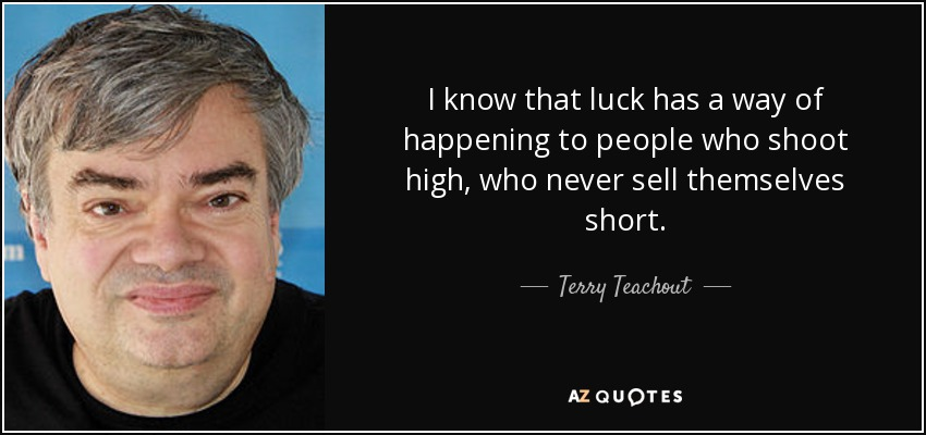 I know that luck has a way of happening to people who shoot high, who never sell themselves short. - Terry Teachout