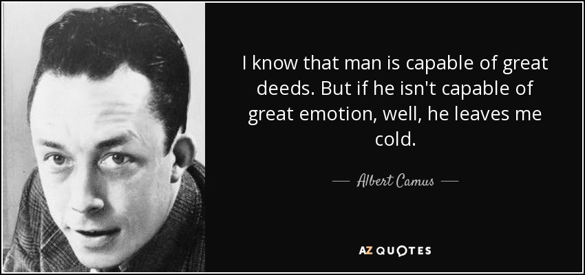 I know that man is capable of great deeds. But if he isn't capable of great emotion, well, he leaves me cold. - Albert Camus