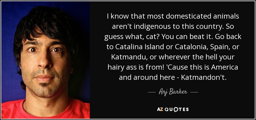 I know that most domesticated animals aren't indigenous to this country. So guess what, cat? You can beat it. Go back to Catalina Island or Catalonia, Spain, or Katmandu, or wherever the hell your hairy ass is from! 'Cause this is America and around here - Katmandon't. - Arj Barker
