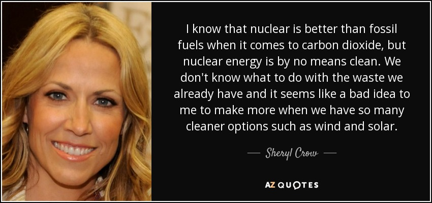 I know that nuclear is better than fossil fuels when it comes to carbon dioxide, but nuclear energy is by no means clean. We don't know what to do with the waste we already have and it seems like a bad idea to me to make more when we have so many cleaner options such as wind and solar. - Sheryl Crow