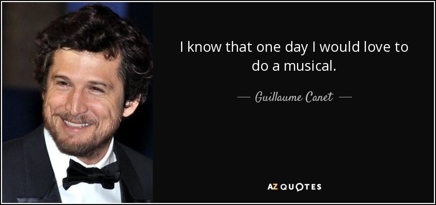 I know that one day I would love to do a musical. - Guillaume Canet