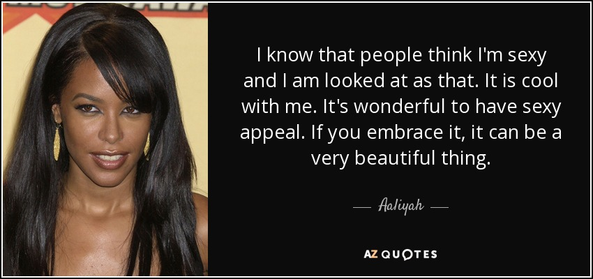 I know that people think I'm sexy and I am looked at as that. It is cool with me. It's wonderful to have sexy appeal. If you embrace it, it can be a very beautiful thing. - Aaliyah