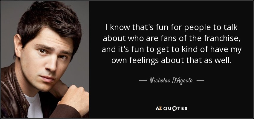 I know that's fun for people to talk about who are fans of the franchise, and it's fun to get to kind of have my own feelings about that as well. - Nicholas D'Agosto