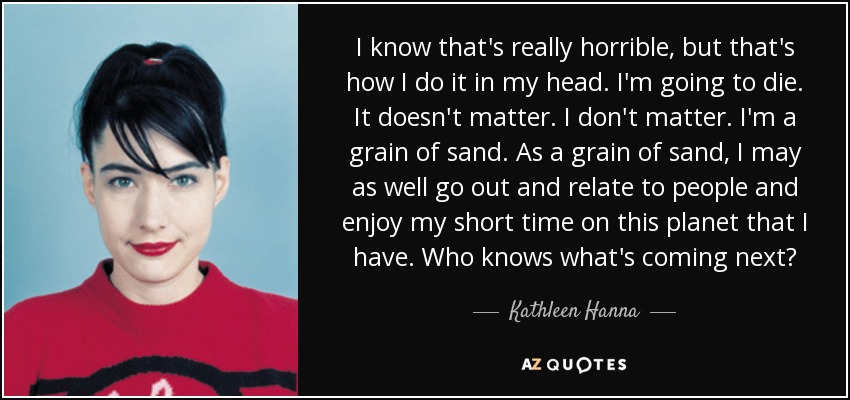 I know that's really horrible, but that's how I do it in my head. I'm going to die. It doesn't matter. I don't matter. I'm a grain of sand. As a grain of sand, I may as well go out and relate to people and enjoy my short time on this planet that I have. Who knows what's coming next? - Kathleen Hanna