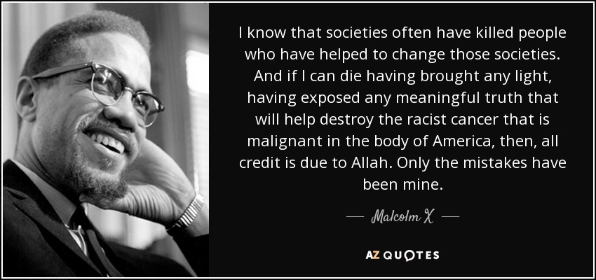 I know that societies often have killed people who have helped to change those societies. And if I can die having brought any light, having exposed any meaningful truth that will help destroy the racist cancer that is malignant in the body of America, then, all credit is due to Allah. Only the mistakes have been mine. - Malcolm X