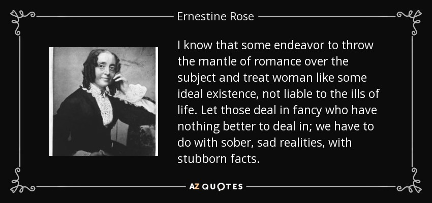 I know that some endeavor to throw the mantle of romance over the subject and treat woman like some ideal existence, not liable to the ills of life. Let those deal in fancy who have nothing better to deal in; we have to do with sober, sad realities, with stubborn facts. - Ernestine Rose
