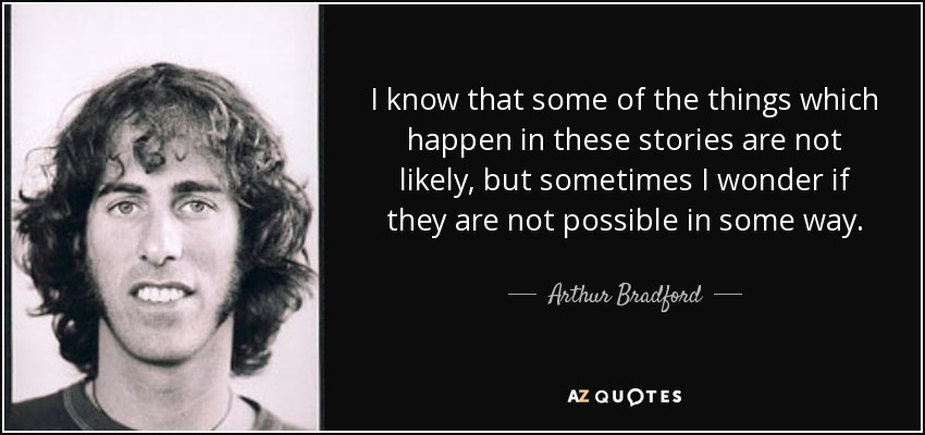 I know that some of the things which happen in these stories are not likely, but sometimes I wonder if they are not possible in some way. - Arthur Bradford